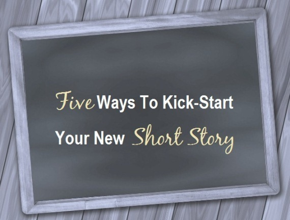 Five Ways To Kick-Start Your New Short Story