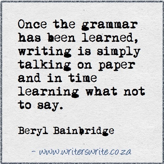 Once the grammar has been learned, writing is simply talking on paper and in time learning what not to say.  Quote by Beryl Bainbridge