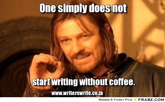 Boromir:  One simply does not start writing without coffee.